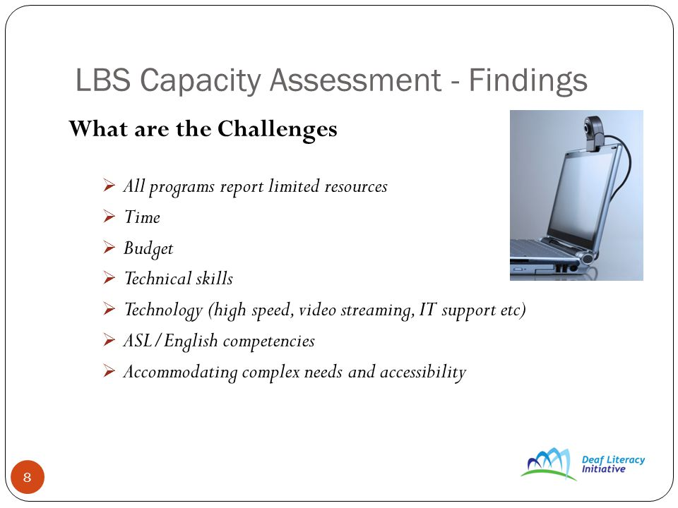 8 LBS Capacity Assessment - Findings What are the Challenges All programs report limited resources Time Budget Technical skills Technology (high speed, video streaming, IT support etc) ASL/English competencies Accommodating complex needs and accessibility