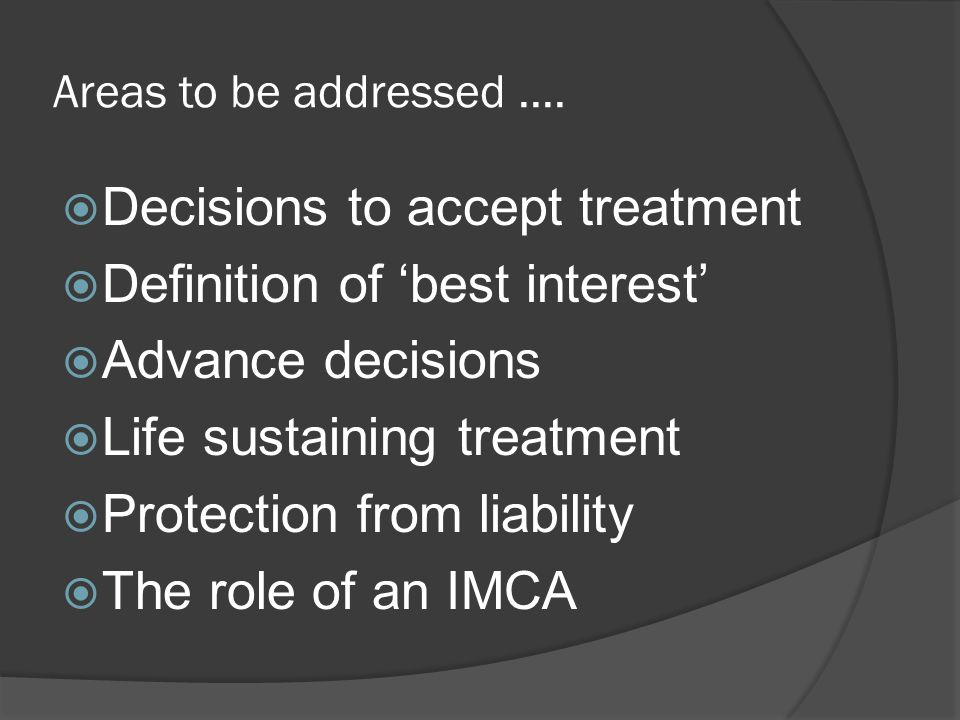 Areas to be addressed.... Decisions to accept treatment Definition of best interest Advance decisions Life sustaining treatment Protection from liabil