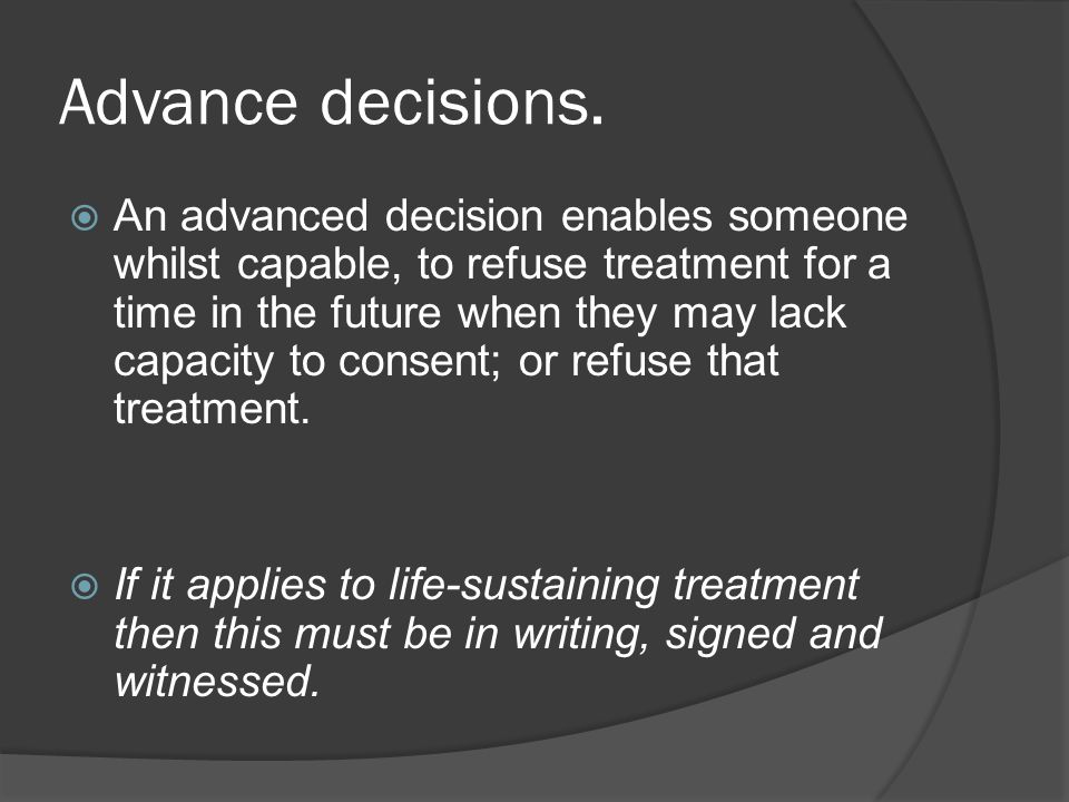 Advance decisions. An advanced decision enables someone whilst capable, to refuse treatment for a time in the future when they may lack capacity to co