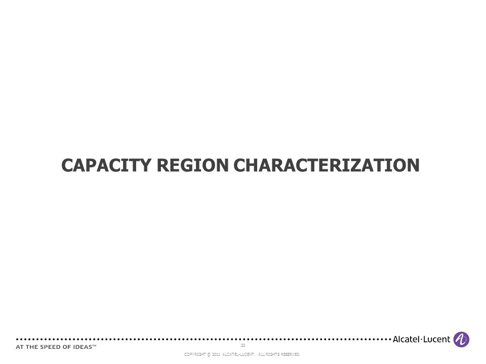 20 COPYRIGHT © 2011 ALCATEL-LUCENT. ALL RIGHTS RESERVED. CAPACITY REGION CHARACTERIZATION