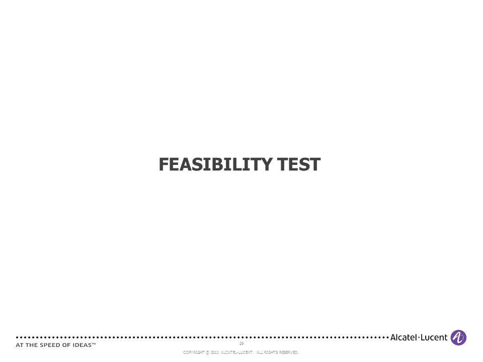 29 COPYRIGHT © 2011 ALCATEL-LUCENT. ALL RIGHTS RESERVED. FEASIBILITY TEST