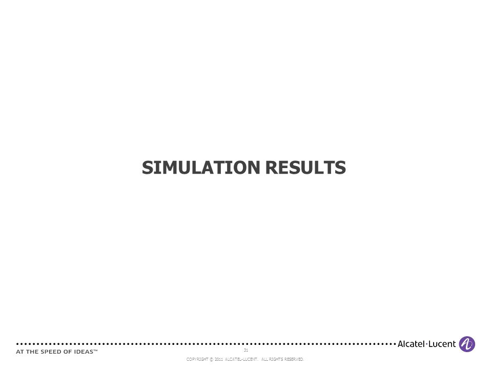 31 COPYRIGHT © 2011 ALCATEL-LUCENT. ALL RIGHTS RESERVED. SIMULATION RESULTS