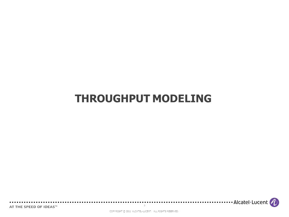 7 COPYRIGHT © 2011 ALCATEL-LUCENT. ALL RIGHTS RESERVED. THROUGHPUT MODELING