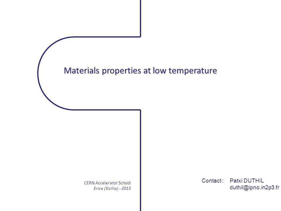 CERN Accelerator School Erice (Sicilia) - 2013 Contact : Patxi DUTHIL duthil@ipno.in2p3.fr Materials properties at low temperature