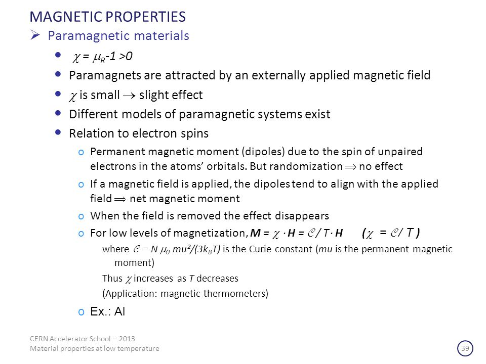 CERN Accelerator School – 2013 Material properties at low temperature 39 MAGNETIC PROPERTIES Paramagnetic materials = R -1 >0 Paramagnets are attracted by an externally applied magnetic field is small slight effect Different models of paramagnetic systems exist Relation to electron spins oPermanent magnetic moment (dipoles) due to the spin of unpaired electrons in the atoms orbitals.