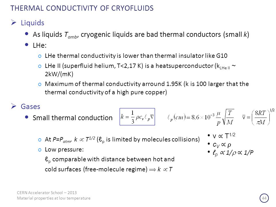 THERMAL CONDUCTIVITY OF CRYOFLUIDS CERN Accelerator School – 2013 Material properties at low temperature 44 Liquids As liquids T amb, cryogenic liquids are bad thermal conductors (small k) LHe: oLHe thermal conductivity is lower than thermal insulator like G10 oLHe II (superfluid helium, T<2,17 K) is a heatsuperconductor (k LHe II 2kW/(mK) oMaximum of thermal conductivity arround 1.95K (k is 100 larger that the thermal conductivity of a high pure copper) Gases Small thermal conduction oAt P=P atm, k T 1/2 ( p is limited by molecules collisions) oLow pressure: p comparable with distance between hot and cold surfaces (free-molecule regime) k T v T 1/2 c V p 1/ 1/P