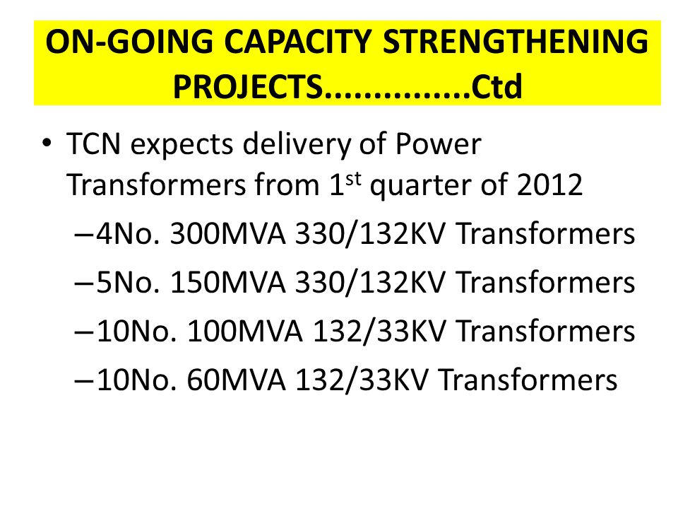 ON-GOING CAPACITY STRENGTHENING PROJECTS...............Ctd TCN expects delivery of Power Transformers from 1 st quarter of 2012 – 4No. 300MVA 330/132K