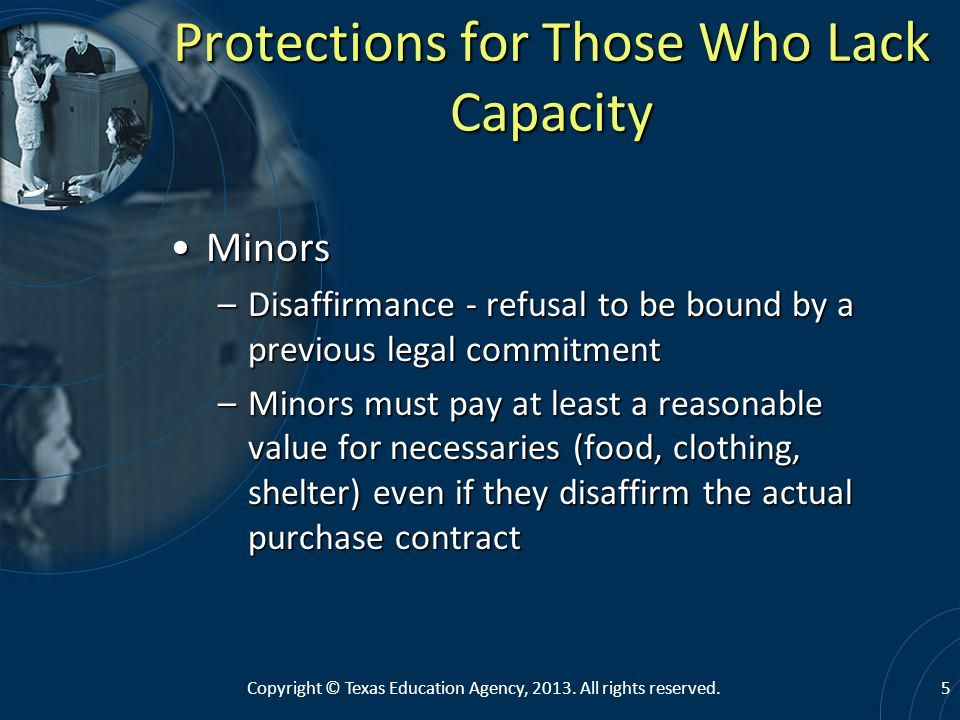 Protections for Those Who Lack Capacity MinorsMinors –Disaffirmance - refusal to be bound by a previous legal commitment –Minors must pay at least a reasonable value for necessaries (food, clothing, shelter) even if they disaffirm the actual purchase contract 5Copyright © Texas Education Agency, 2013.