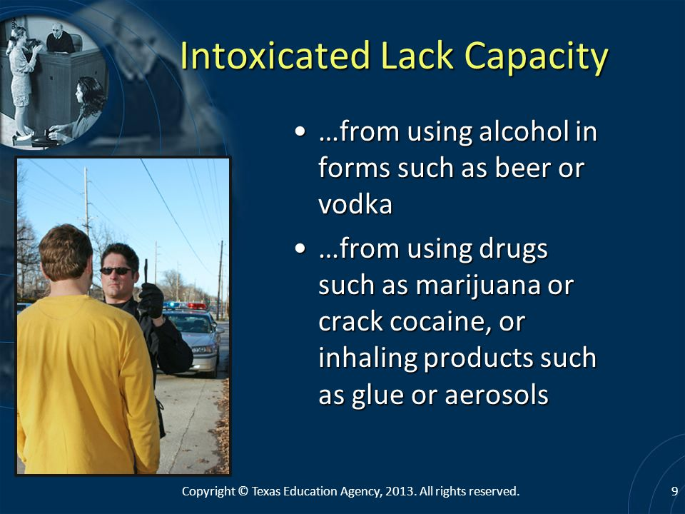 Intoxicated Lack Capacity …from using alcohol in forms such as beer or vodka…from using alcohol in forms such as beer or vodka …from using drugs such as marijuana or crack cocaine, or inhaling products such as glue or aerosols…from using drugs such as marijuana or crack cocaine, or inhaling products such as glue or aerosols 9Copyright © Texas Education Agency, 2013.