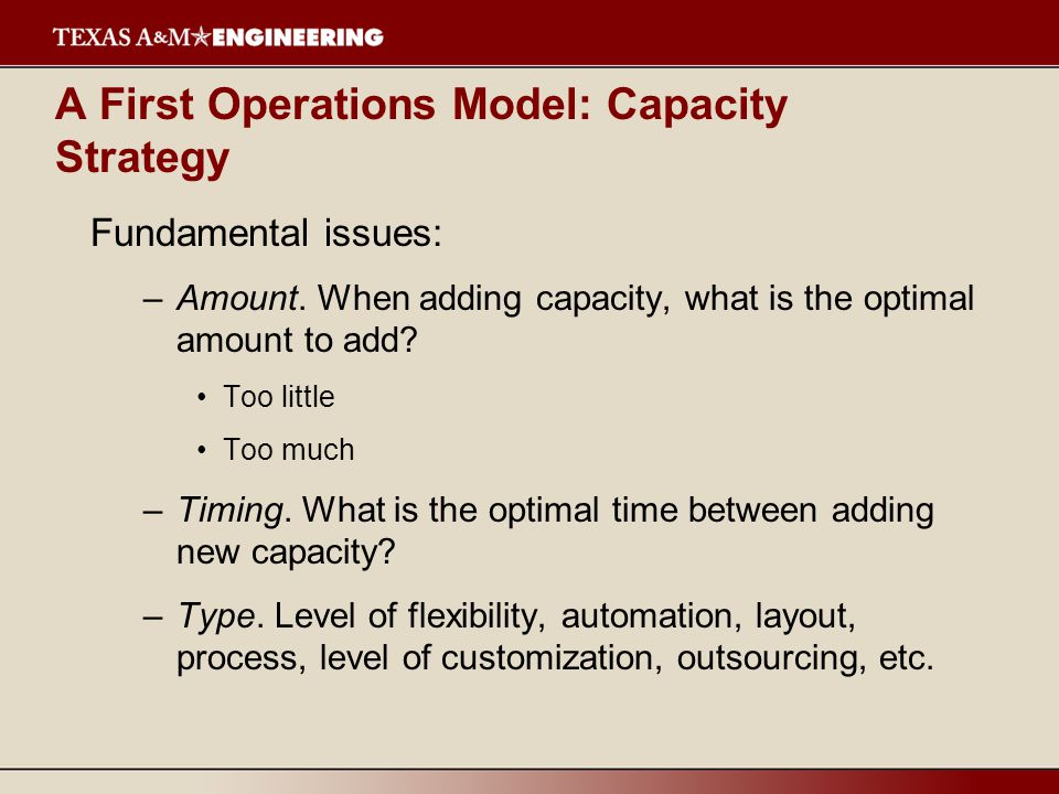 A First Operations Model: Capacity Strategy Fundamental issues: –Amount.