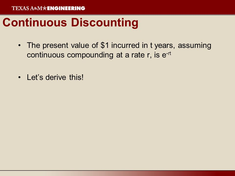 Continuous Discounting The present value of $1 incurred in t years, assuming continuous compounding at a rate r, is e -rt Lets derive this!