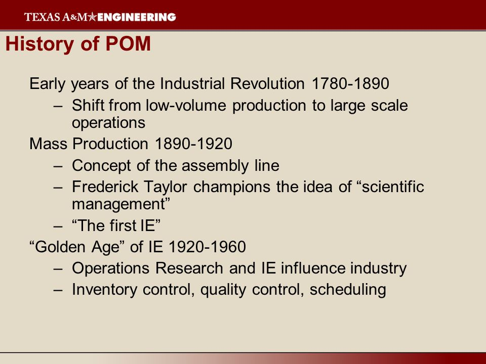 History of POM Early years of the Industrial Revolution 1780-1890 –Shift from low-volume production to large scale operations Mass Production 1890-1920 –Concept of the assembly line –Frederick Taylor champions the idea of scientific management –The first IE Golden Age of IE 1920-1960 –Operations Research and IE influence industry –Inventory control, quality control, scheduling