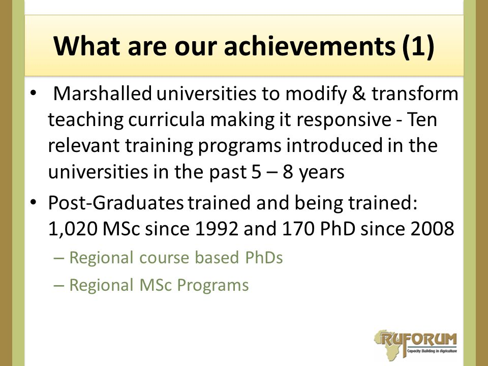 What are our achievements (1) Marshalled universities to modify & transform teaching curricula making it responsive - Ten relevant training programs introduced in the universities in the past 5 – 8 years Post-Graduates trained and being trained: 1,020 MSc since 1992 and 170 PhD since 2008 – Regional course based PhDs – Regional MSc Programs