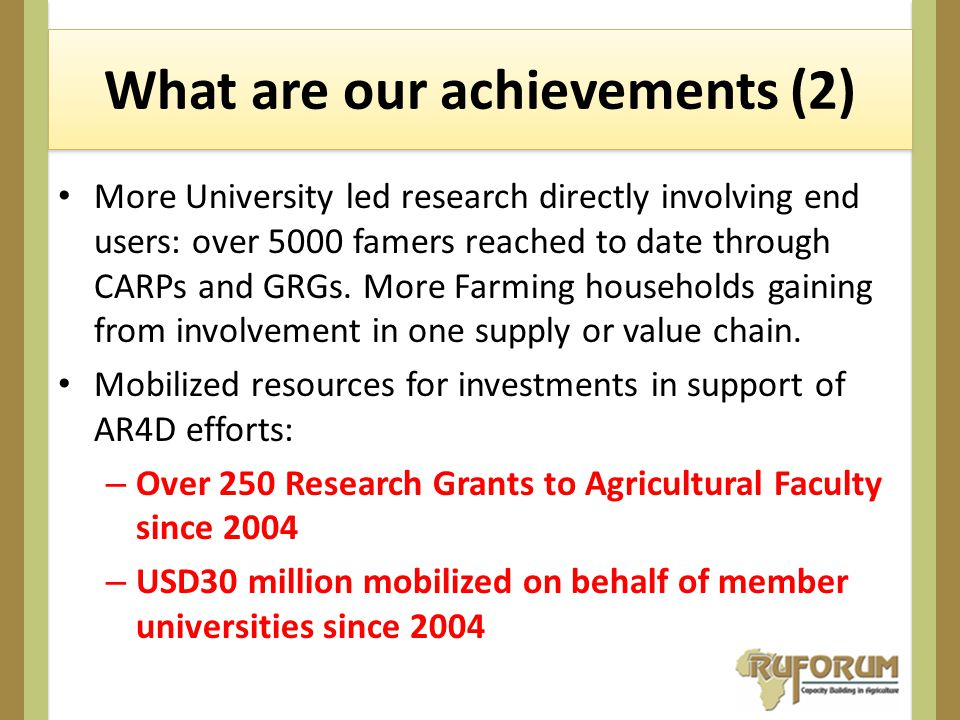 What are our achievements (2) More University led research directly involving end users: over 5000 famers reached to date through CARPs and GRGs.