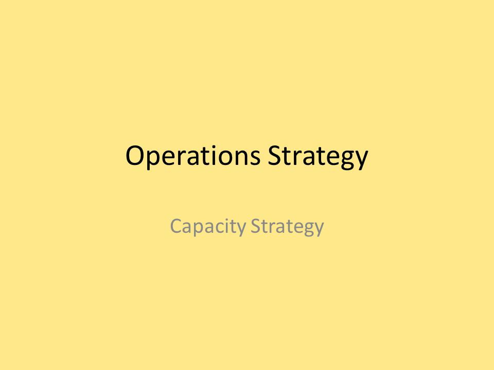 Operations Strategy Capacity Strategy