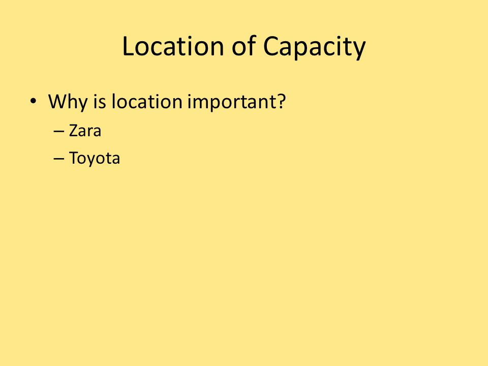Location of Capacity Why is location important? – Zara – Toyota