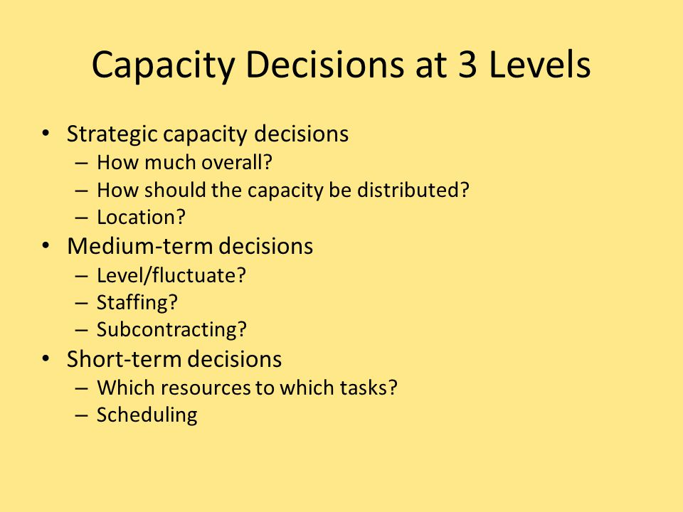 Capacity Decisions at 3 Levels Strategic capacity decisions – How much overall? – How should the capacity be distributed? – Location? Medium-term deci