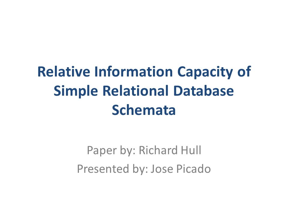 Relative Information Capacity of Simple Relational Database Schemata Paper by: Richard Hull Presented by: Jose Picado