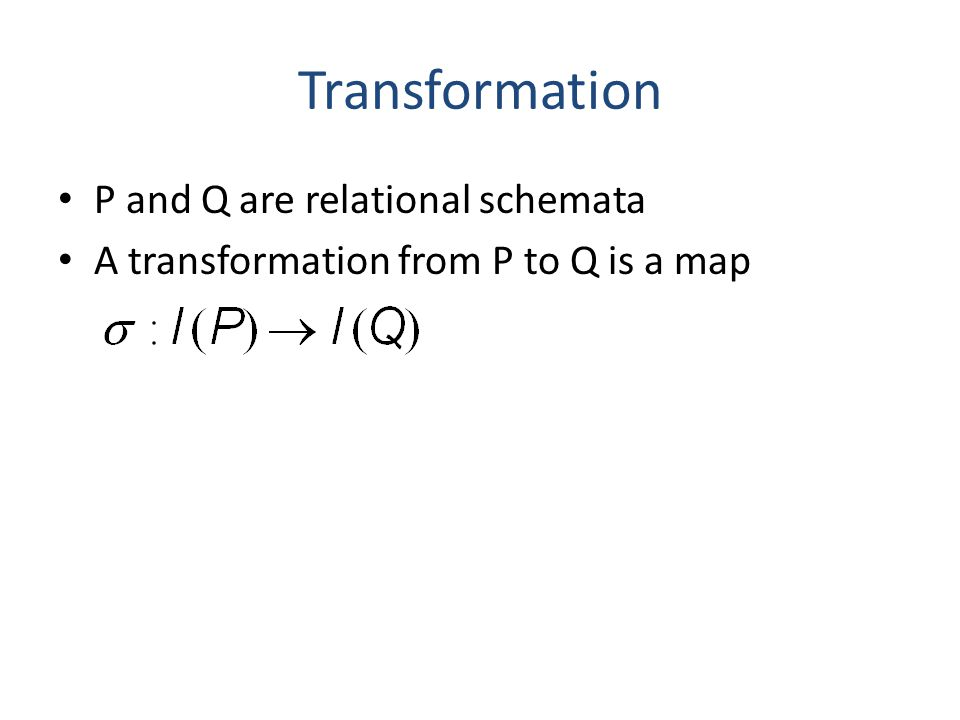 Transformation P and Q are relational schemata A transformation from P to Q is a map