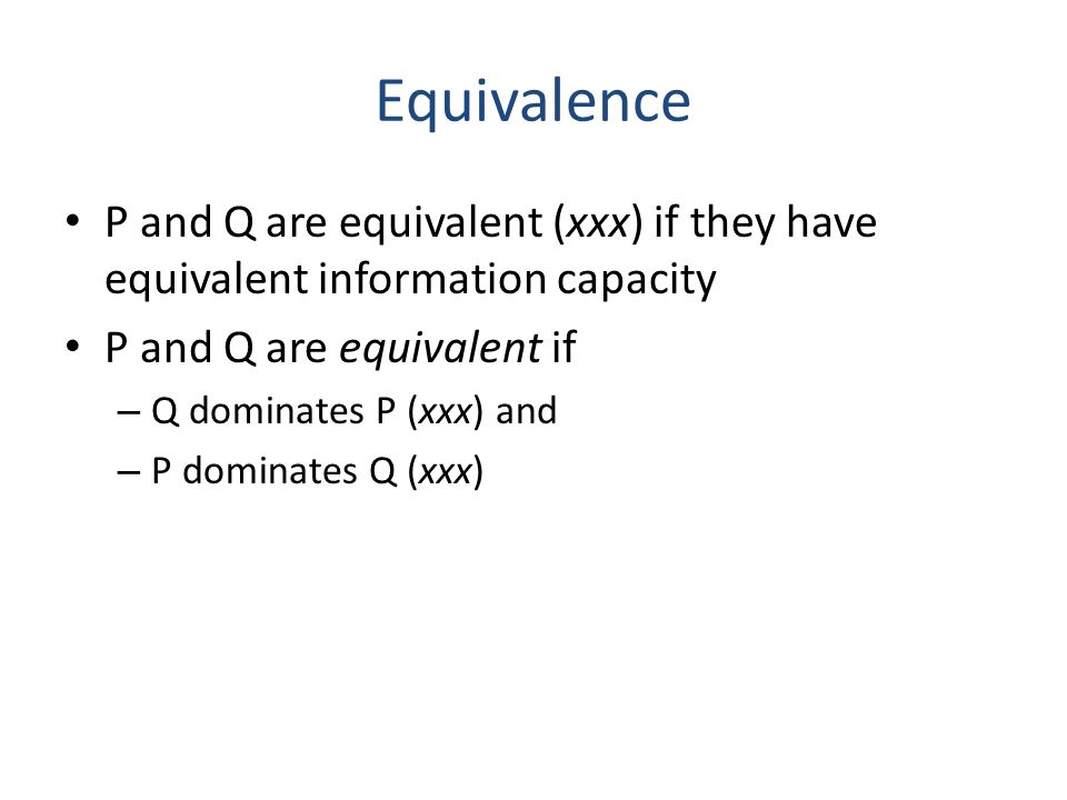 Equivalence P and Q are equivalent (xxx) if they have equivalent information capacity P and Q are equivalent if – Q dominates P (xxx) and – P dominate