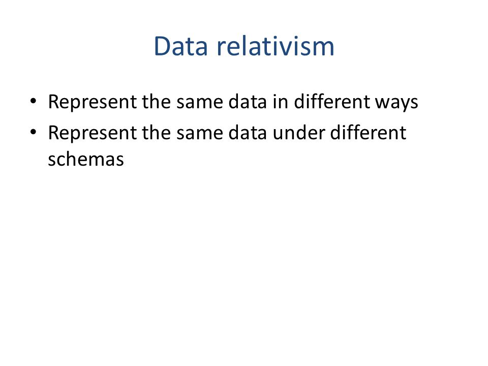 Data relativism Represent the same data in different ways Represent the same data under different schemas
