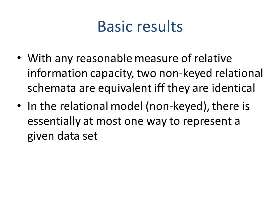 Basic results With any reasonable measure of relative information capacity, two non-keyed relational schemata are equivalent iff they are identical In