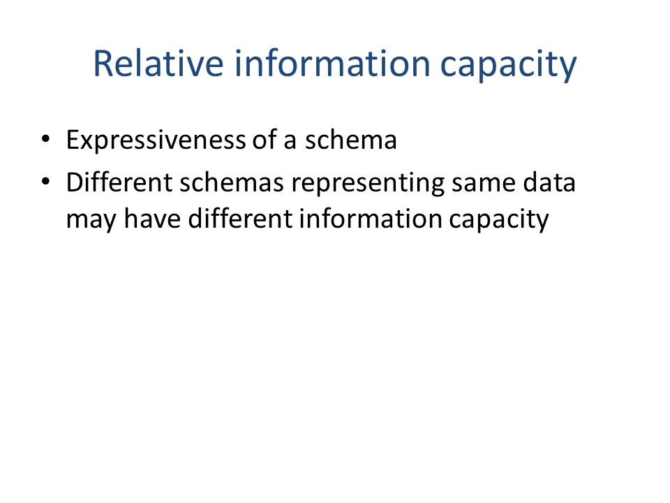 Relative information capacity Expressiveness of a schema Different schemas representing same data may have different information capacity