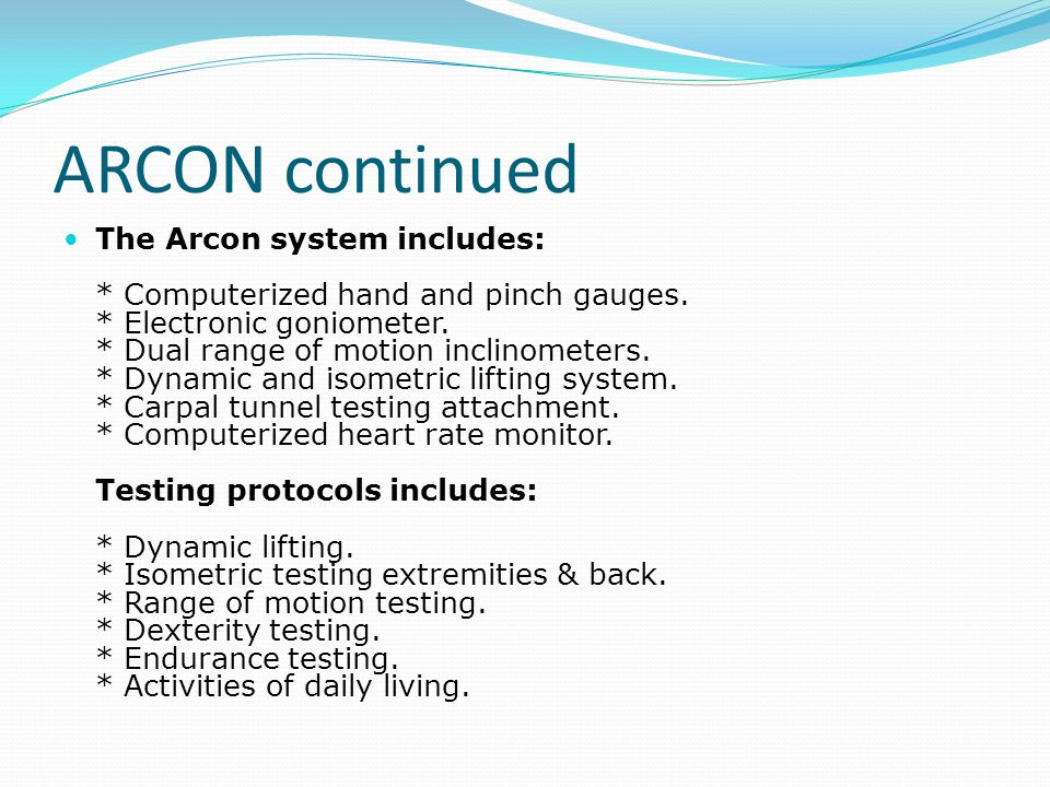 ARCON continued The Arcon system includes: * Computerized hand and pinch gauges. * Electronic goniometer. * Dual range of motion inclinometers. * Dyna