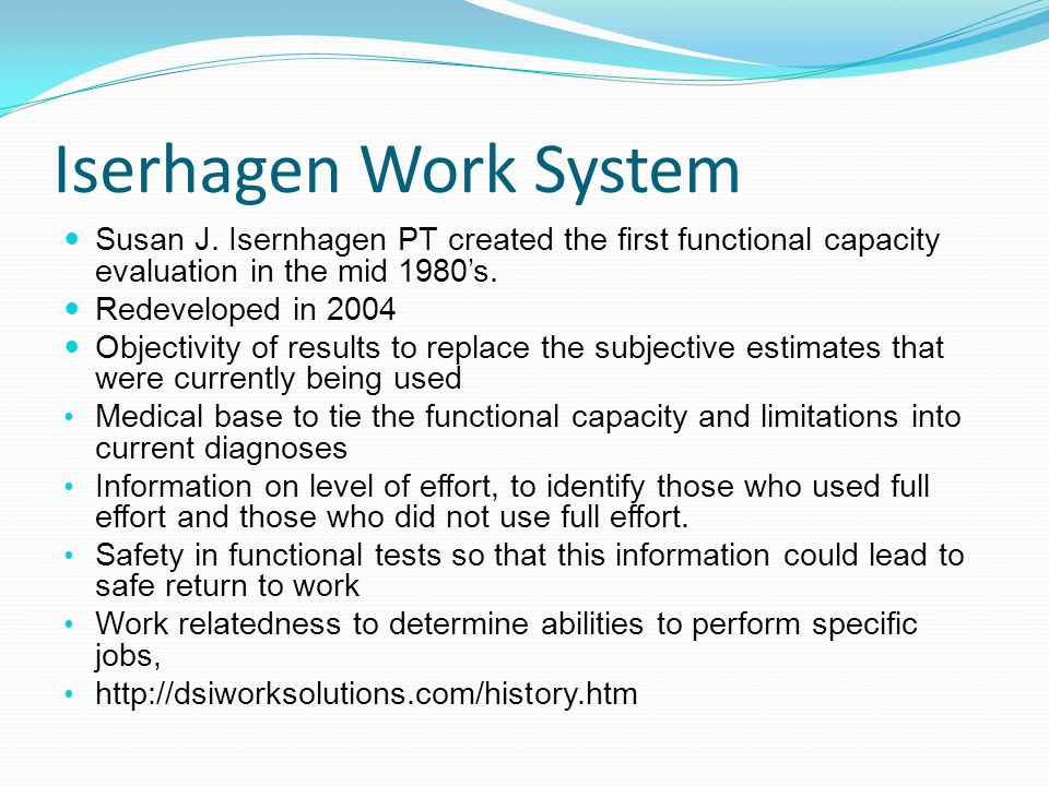 Iserhagen Work System Susan J. Isernhagen PT created the first functional capacity evaluation in the mid 1980s. Redeveloped in 2004 Objectivity of res