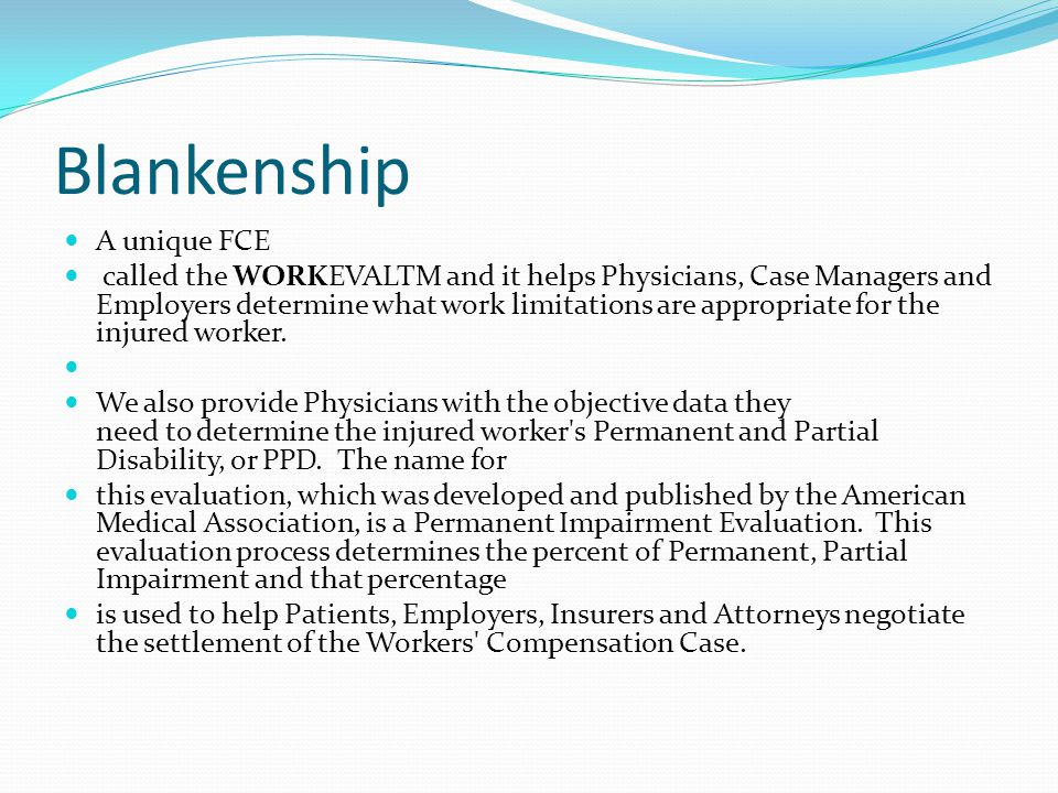 Blankenship A unique FCE called the WORKEVALTM and it helps Physicians, Case Managers and Employers determine what work limitations are appropriate fo