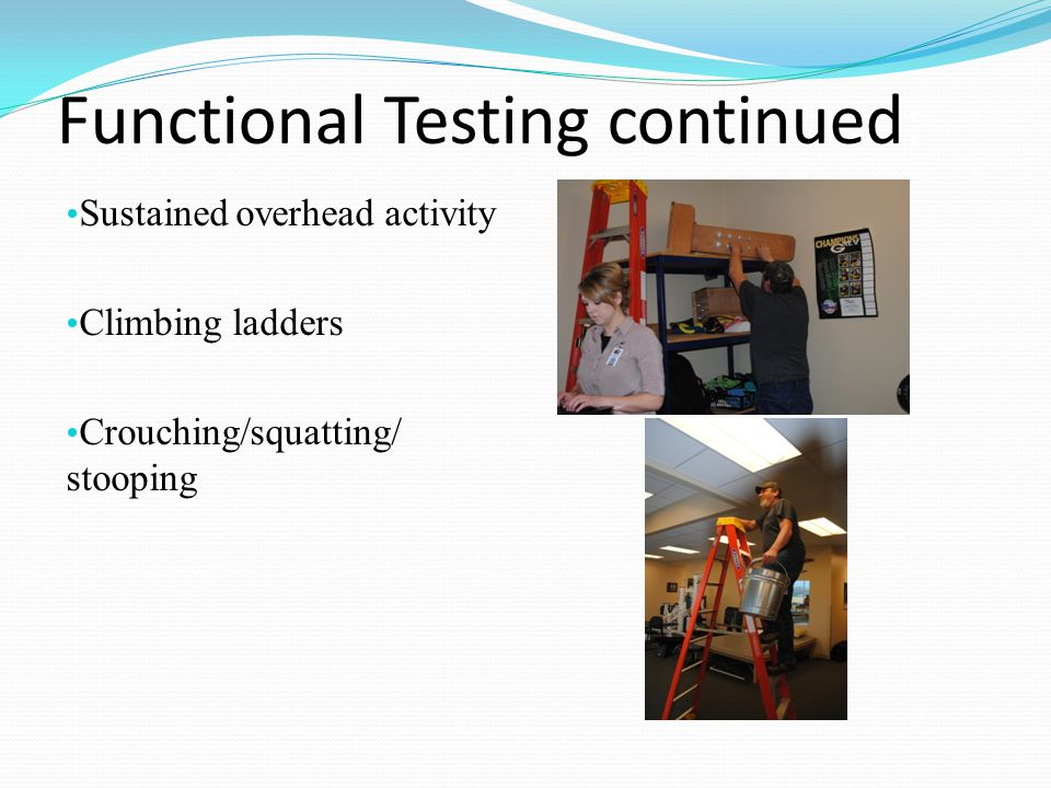 Functional Testing continued: Sustained overhead activity Climbing ladders Crouching/squatting/ stooping