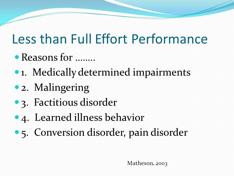 Less than Full Effort Performance Reasons for …….. 1. Medically determined impairments 2. Malingering 3. Factitious disorder 4. Learned illness behavi