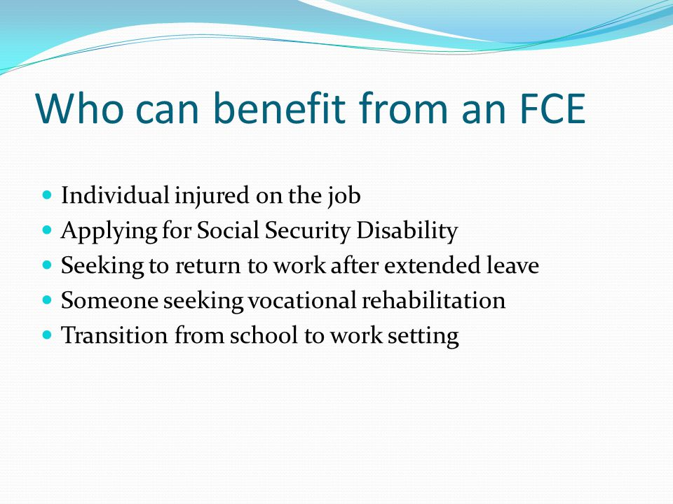 Who can benefit from an FCE Individual injured on the job Applying for Social Security Disability Seeking to return to work after extended leave Someo