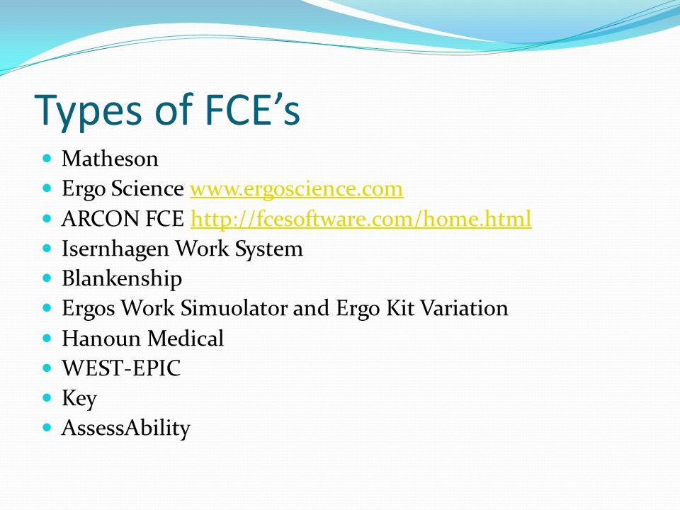Types of FCEs Matheson Ergo Science www.ergoscience.comwww.ergoscience.com ARCON FCE http://fcesoftware.com/home.htmlhttp://fcesoftware.com/home.html Isernhagen Work System Blankenship Ergos Work Simuolator and Ergo Kit Variation Hanoun Medical WEST-EPIC Key AssessAbility