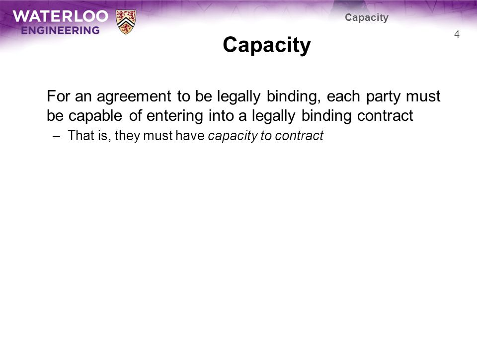 For an agreement to be legally binding, each party must be capable of entering into a legally binding contract –That is, they must have capacity to contract Capacity 4