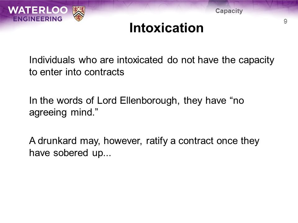 Intoxication Individuals who are intoxicated do not have the capacity to enter into contracts In the words of Lord Ellenborough, they have no agreeing mind.