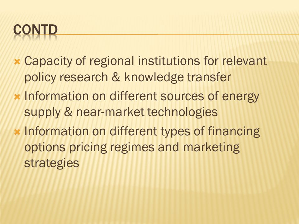Capacity of regional institutions for relevant policy research & knowledge transfer Information on different sources of energy supply & near-market te
