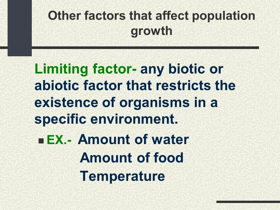 Other factors that affect population growth Limiting factor- any biotic or abiotic factor that restricts the existence of organisms in a specific environment.
