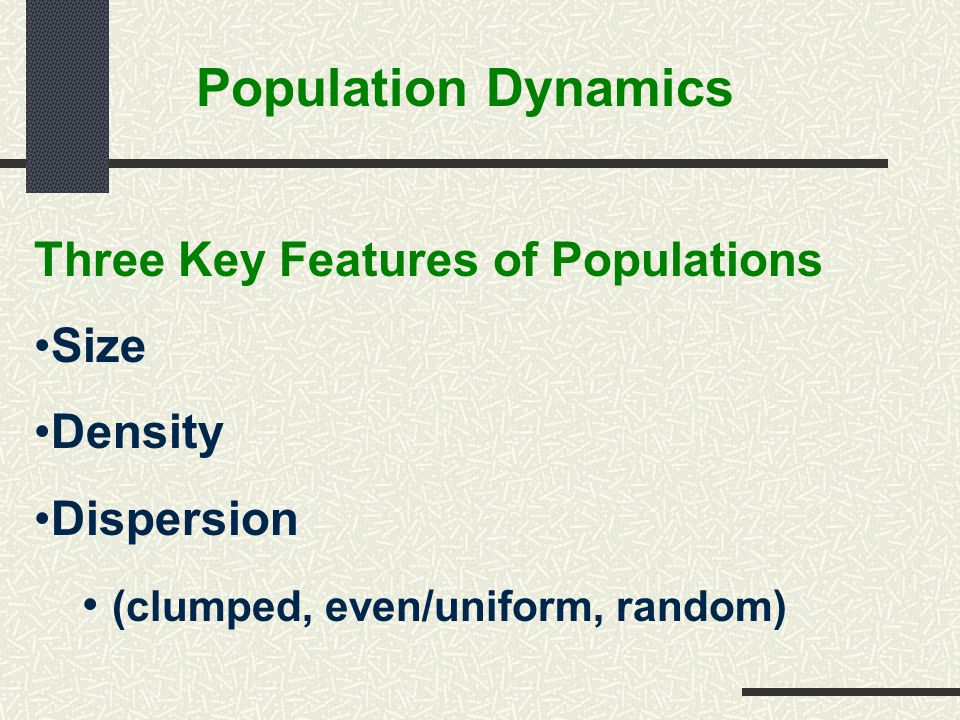 Population Dynamics Three Key Features of Populations Size Density Dispersion (clumped, even/uniform, random)