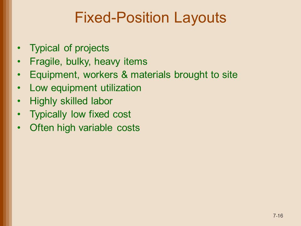 Fixed-Position Layouts Typical of projects Fragile, bulky, heavy items Equipment, workers & materials brought to site Low equipment utilization Highly skilled labor Typically low fixed cost Often high variable costs 7-16