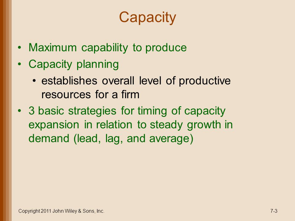 Capacity Maximum capability to produce Capacity planning establishes overall level of productive resources for a firm 3 basic strategies for timing of capacity expansion in relation to steady growth in demand (lead, lag, and average) Copyright 2011 John Wiley & Sons, Inc.7-3