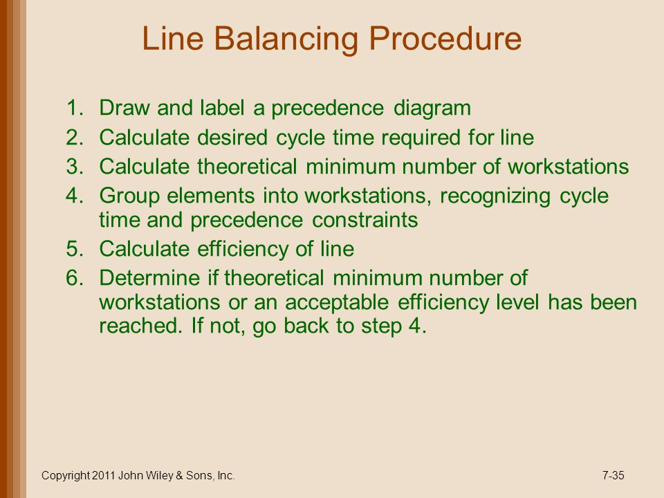 Line Balancing Procedure 1.Draw and label a precedence diagram 2.Calculate desired cycle time required for line 3.Calculate theoretical minimum number of workstations 4.Group elements into workstations, recognizing cycle time and precedence constraints 5.Calculate efficiency of line 6.Determine if theoretical minimum number of workstations or an acceptable efficiency level has been reached.