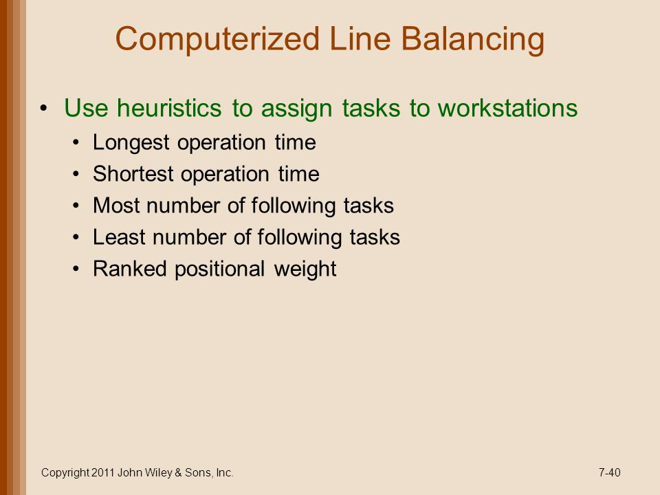 Computerized Line Balancing Use heuristics to assign tasks to workstations Longest operation time Shortest operation time Most number of following tasks Least number of following tasks Ranked positional weight Copyright 2011 John Wiley & Sons, Inc.7-40