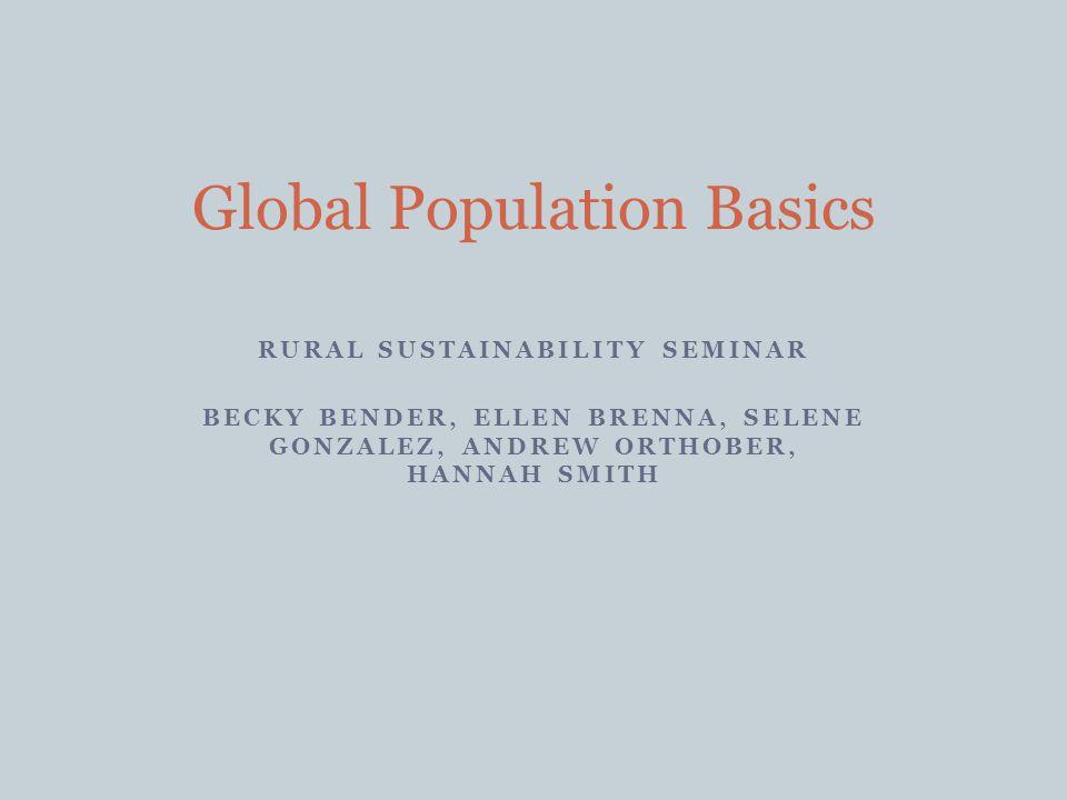 RURAL SUSTAINABILITY SEMINAR BECKY BENDER, ELLEN BRENNA, SELENE GONZALEZ, ANDREW ORTHOBER, HANNAH SMITH Global Population Basics