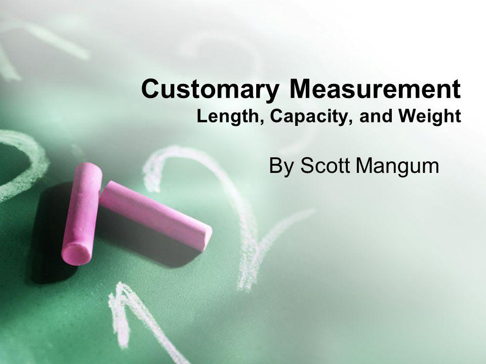 Customary Measurement Length, Capacity, and Weight By Scott Mangum