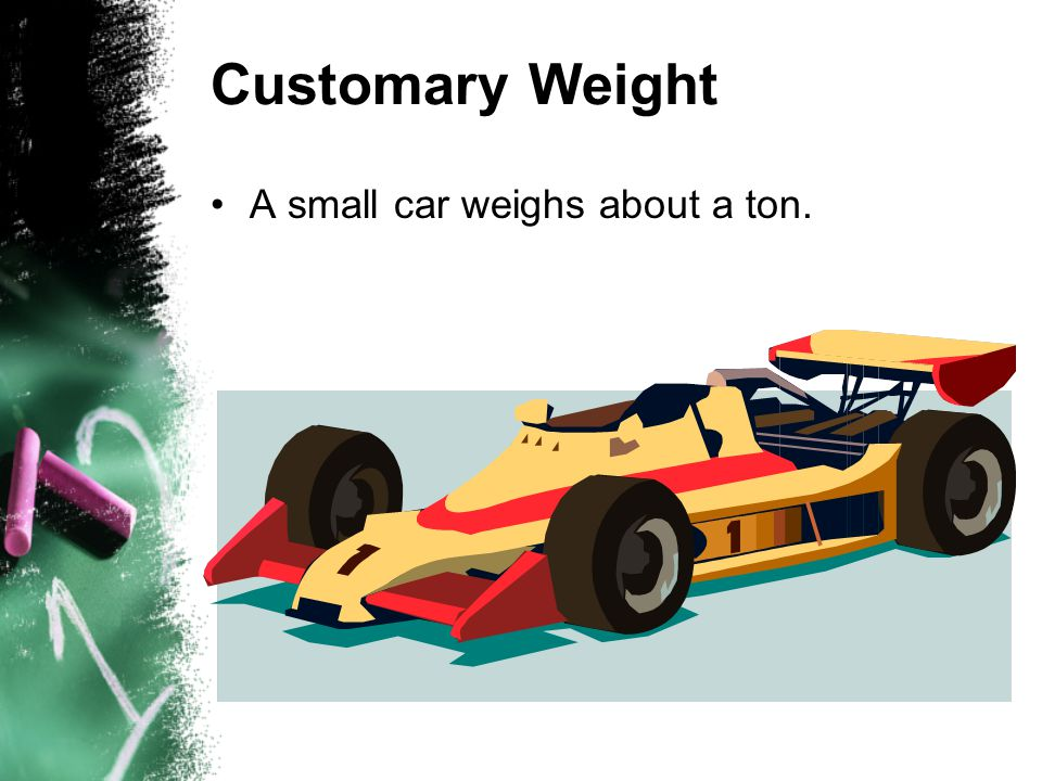 Customary Weight A small car weighs about a ton.