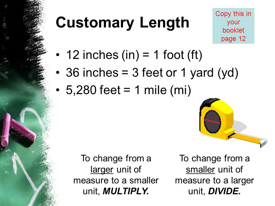 Customary Length 12 inches (in) = 1 foot (ft) 36 inches = 3 feet or 1 yard (yd) 5,280 feet = 1 mile (mi) To change from a larger unit of measure to a