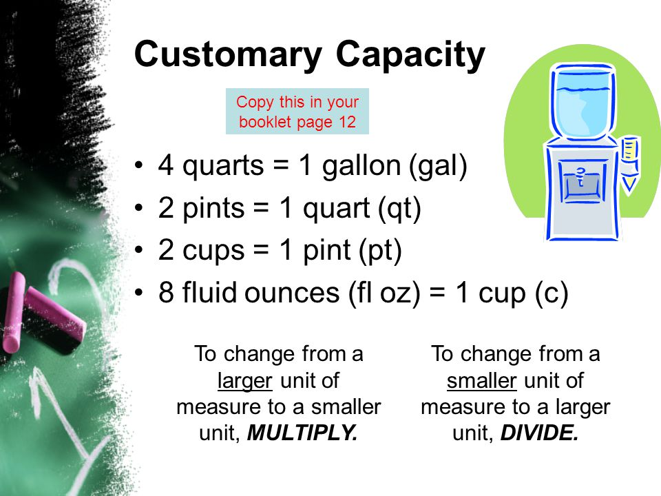 Customary Capacity 4 quarts = 1 gallon (gal) 2 pints = 1 quart (qt) 2 cups = 1 pint (pt) 8 fluid ounces (fl oz) = 1 cup (c) To change from a larger un