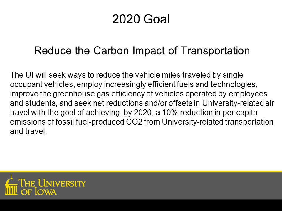 2020 Goal Reduce the Carbon Impact of Transportation The UI will seek ways to reduce the vehicle miles traveled by single occupant vehicles, employ increasingly efficient fuels and technologies, improve the greenhouse gas efficiency of vehicles operated by employees and students, and seek net reductions and/or offsets in University-related air travel with the goal of achieving, by 2020, a 10% reduction in per capita emissions of fossil fuel-produced CO2 from University-related transportation and travel.