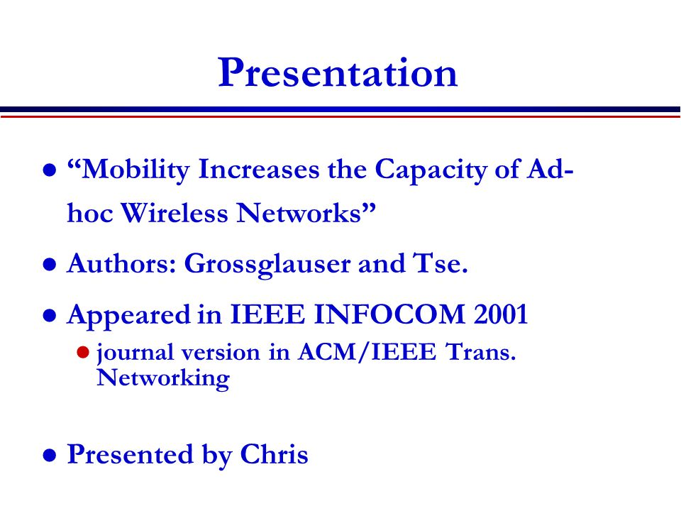 Presentation Mobility Increases the Capacity of Ad- hoc Wireless Networks Authors: Grossglauser and Tse.